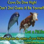 Cows Do Dive High! Don't second guess it! Be Yourself!
